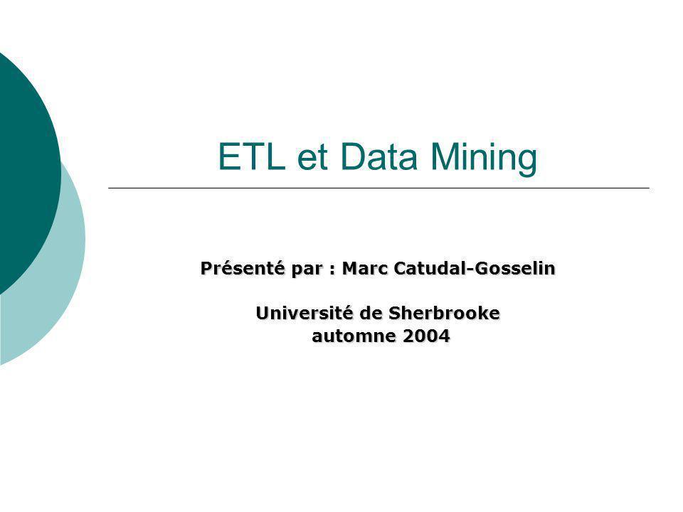 ETL et Data Mining Présenté par : Marc Catudal-Gosselin Université de Sherbrooke automne 2004 automne 2004