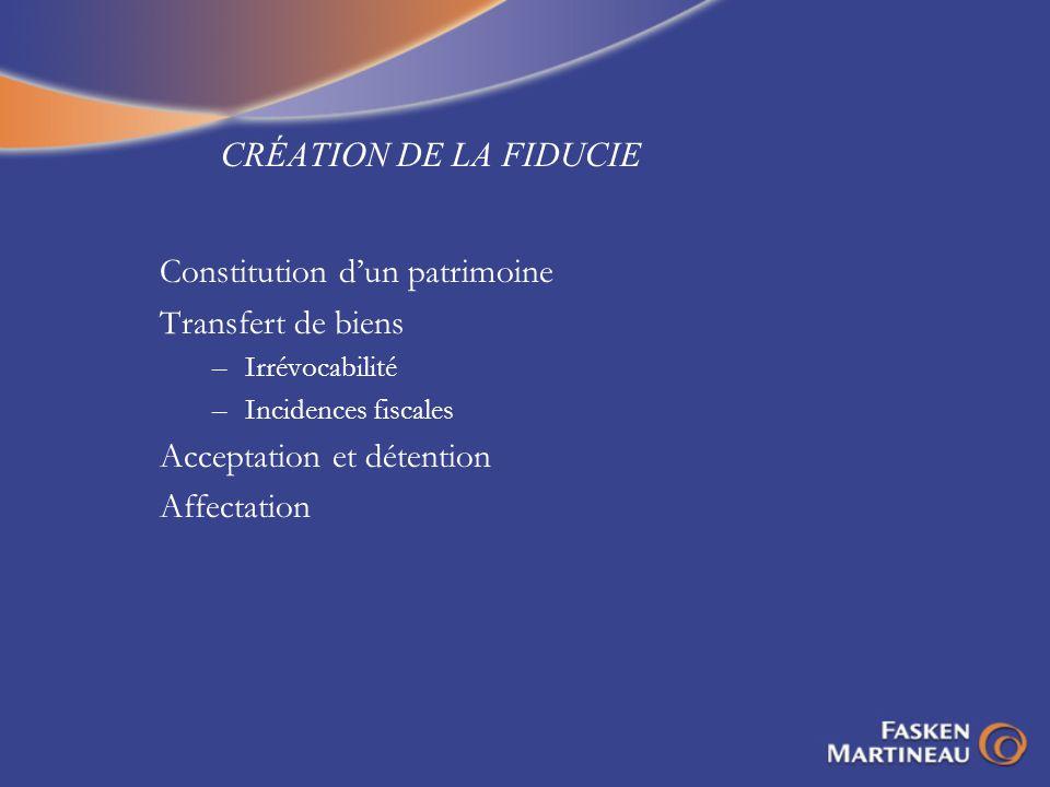 CRÉATION DE LA FIDUCIE Constitution dun patrimoine Transfert de biens –Irrévocabilité –Incidences fiscales Acceptation et détention Affectation