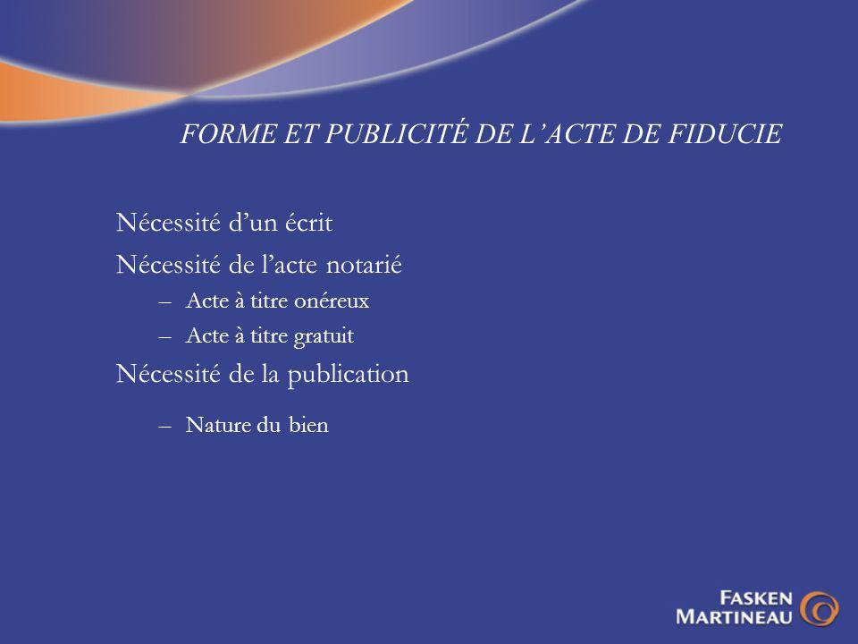 FORME ET PUBLICITÉ DE LACTE DE FIDUCIE Nécessité dun écrit Nécessité de lacte notarié –Acte à titre onéreux –Acte à titre gratuit Nécessité de la publ
