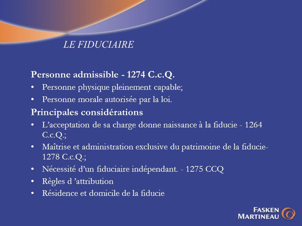 LE FIDUCIAIRE Personne admissible - 1274 C.c.Q. Personne physique pleinement capable; Personne morale autorisée par la loi. Principales considérations