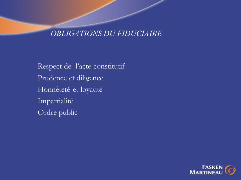 OBLIGATIONS DU FIDUCIAIRE Respect de lacte constitutif Prudence et diligence Honnêteté et loyauté Impartialité Ordre public