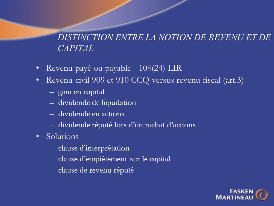 DISTINCTION ENTRE LA NOTION DE REVENU ET DE CAPITAL Revenu payé ou payable - 104(24) LIR Revenu civil 909 et 910 CCQ versus revenu fiscal (art.3) –gain en capital –dividende de liquidation –dividende en actions –dividende réputé lors dun rachat dactions Solutions –clause dinterprétation –clause dempiétement sur le capital –clause de revenu réputé