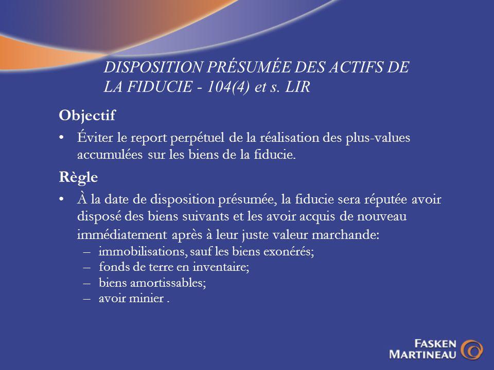 DISPOSITION PRÉSUMÉE DES ACTIFS DE LA FIDUCIE - 104(4) et s. LIR Objectif Éviter le report perpétuel de la réalisation des plus-values accumulées sur
