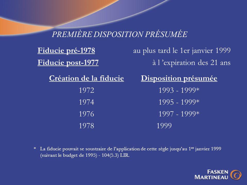 PREMIÈRE DISPOSITION PRÉSUMÉE Fiducie pré-1978au plus tard le 1er janvier 1999 Fiducie post-1977à l expiration des 21 ans Création de la fiducie 1972