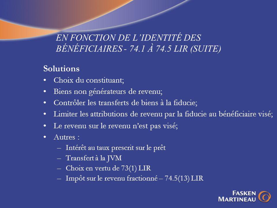 EN FONCTION DE LIDENTITÉ DES BÉNÉFICIAIRES - 74.1 À 74.5 LIR (SUITE) Solutions Choix du constituant; Biens non générateurs de revenu; Contrôler les tr