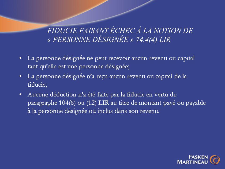 FIDUCIE FAISANT ÉCHEC À LA NOTION DE « PERSONNE DÉSIGNÉE » 74.4(4) LIR La personne désignée ne peut recevoir aucun revenu ou capital tant quelle est u