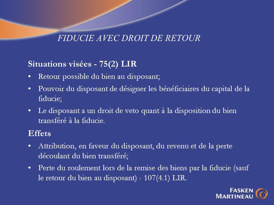 FIDUCIE AVEC DROIT DE RETOUR Situations visées - 75(2) LIR Retour possible du bien au disposant; Pouvoir du disposant de désigner les bénéficiaires du