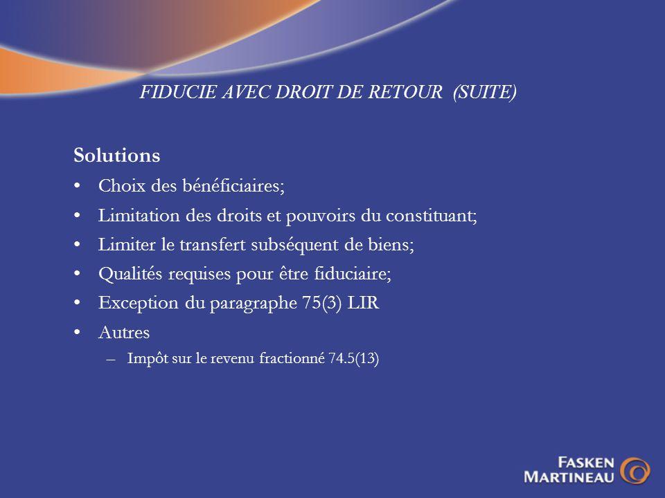 FIDUCIE AVEC DROIT DE RETOUR (SUITE) Solutions Choix des bénéficiaires; Limitation des droits et pouvoirs du constituant; Limiter le transfert subséqu