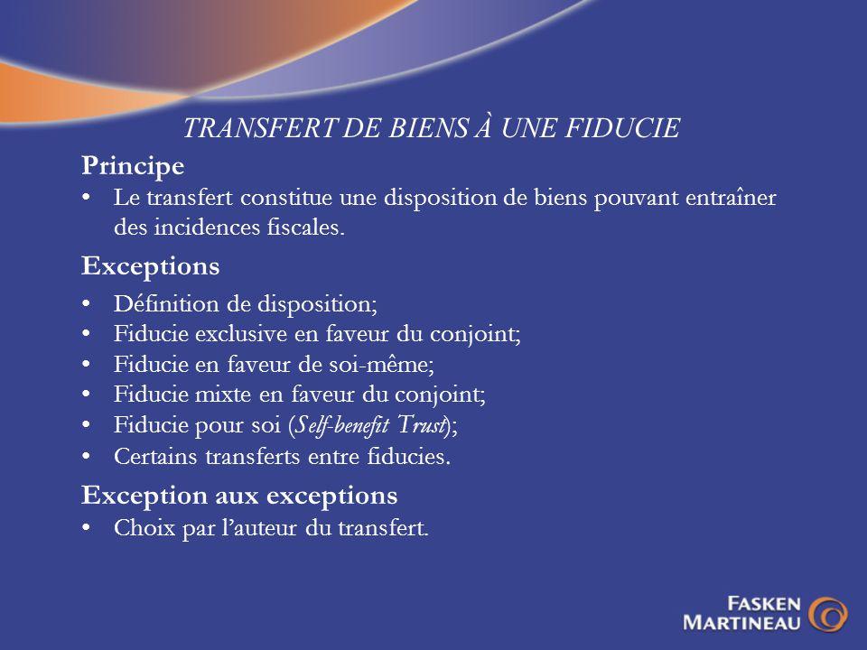 TRANSFERT DE BIENS À UNE FIDUCIE Principe Le transfert constitue une disposition de biens pouvant entraîner des incidences fiscales. Exceptions Défini