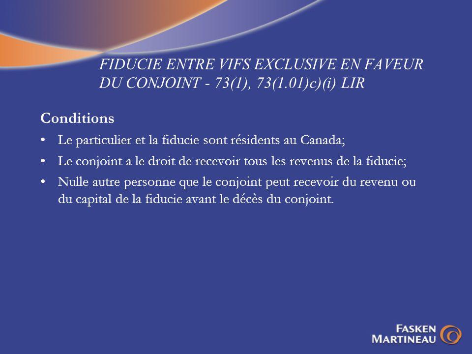 FIDUCIE ENTRE VIFS EXCLUSIVE EN FAVEUR DU CONJOINT - 73(1), 73(1.01)c)(i) LIR Conditions Le particulier et la fiducie sont résidents au Canada; Le con