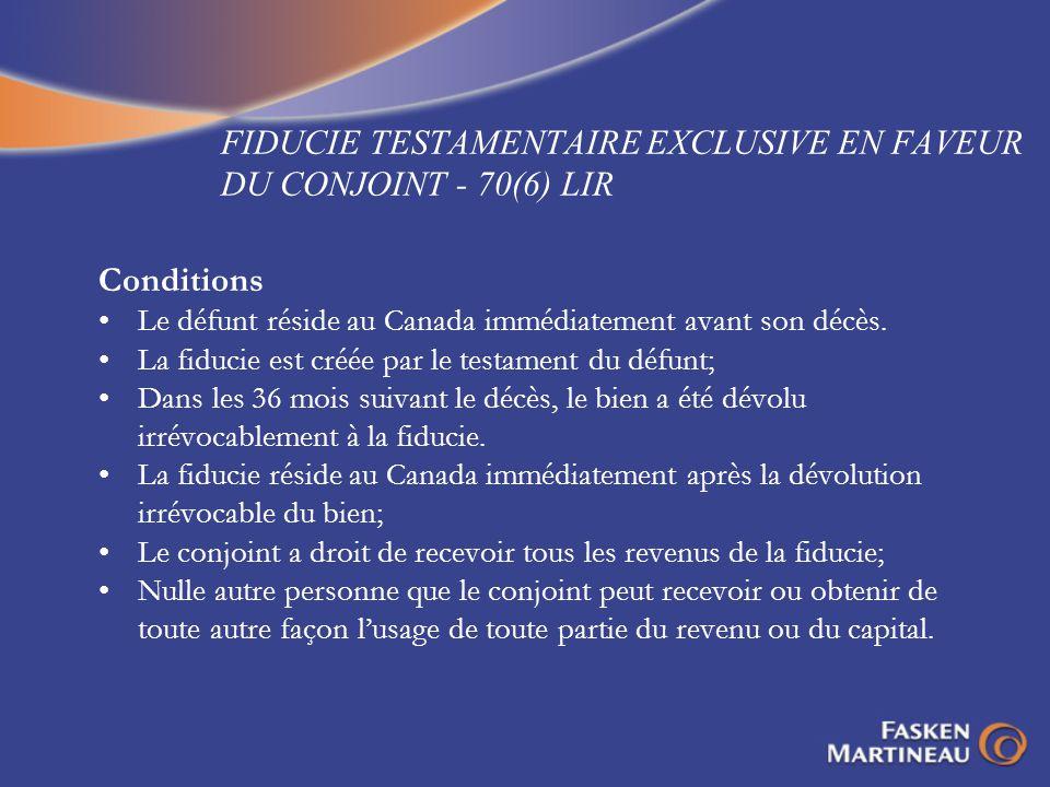 FIDUCIE TESTAMENTAIRE EXCLUSIVE EN FAVEUR DU CONJOINT - 70(6) LIR Conditions Le défunt réside au Canada immédiatement avant son décès. La fiducie est