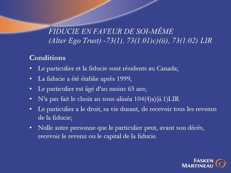 FIDUCIE EN FAVEUR DE SOI-MÊME (Alter Ego Trust) -73(1), 73(1.01)c)(ii), 73(1.02) LIR Conditions Le particulier et la fiducie sont résidents au Canada;