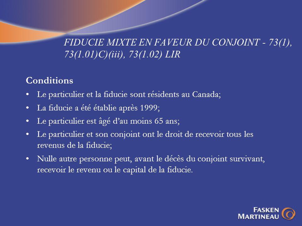 FIDUCIE MIXTE EN FAVEUR DU CONJOINT - 73(1), 73(1.01)C)(iii), 73(1.02) LIR Conditions Le particulier et la fiducie sont résidents au Canada; La fiduci