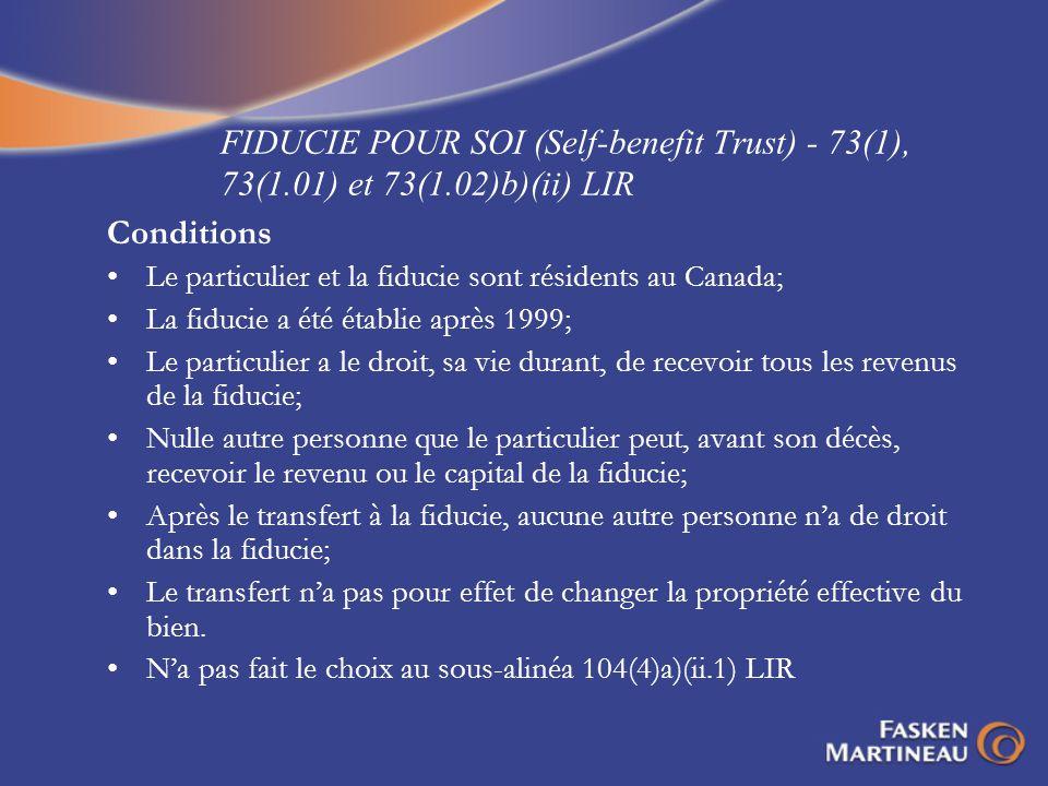 FIDUCIE POUR SOI (Self-benefit Trust) - 73(1), 73(1.01) et 73(1.02)b)(ii) LIR Conditions Le particulier et la fiducie sont résidents au Canada; La fid