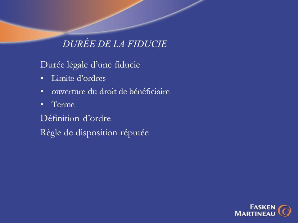 DURÉE DE LA FIDUCIE Durée légale dune fiducie Limite dordres ouverture du droit de bénéficiaire Terme Définition dordre Règle de disposition réputée