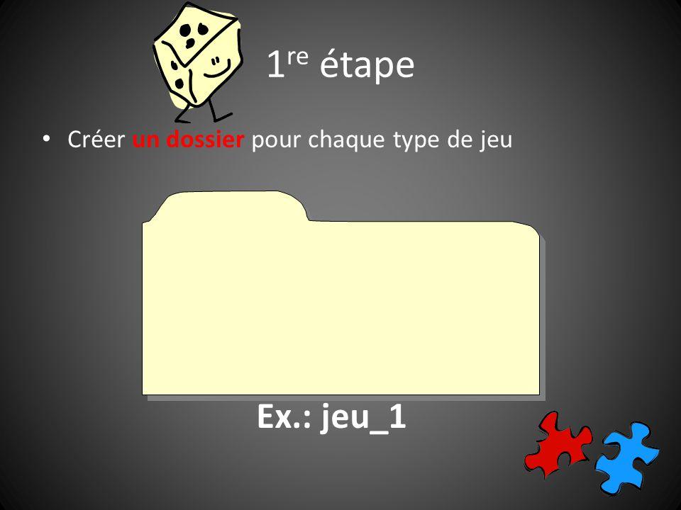 1 re étape Créer un dossier pour chaque type de jeu Ex.: jeu_1