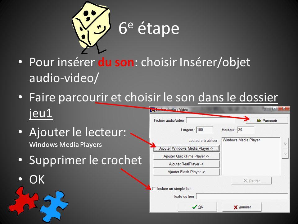 Pour insérer du son: choisir Insérer/objet audio-video/ Faire parcourir et choisir le son dans le dossier jeu1 Ajouter le lecteur: Windows Media Players Supprimer le crochet OK 6 e étape