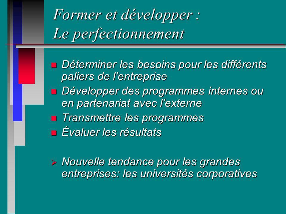 Former et développer : Le perfectionnement n Déterminer les besoins pour les différents paliers de lentreprise n Développer des programmes internes ou