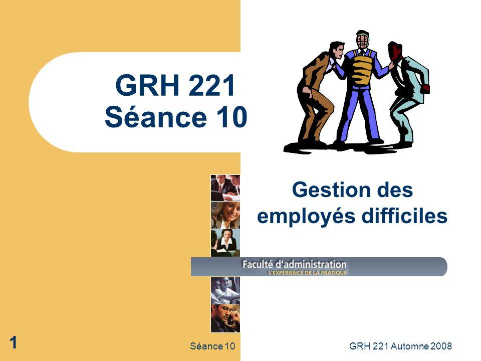 Séance 10GRH 221 Automne 2008 1 GRH 221 Séance 10 Gestion des employés difficiles