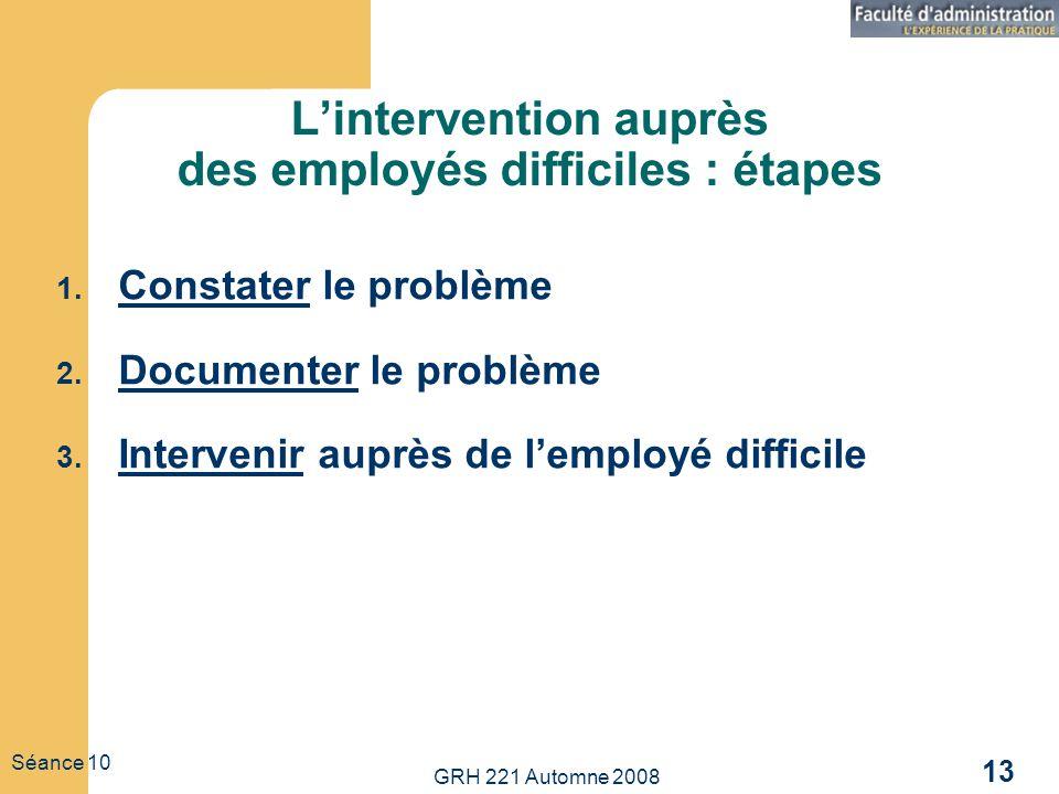 GRH 221 Automne 2008 13 Séance 10 Lintervention auprès des employés difficiles : étapes 1. Constater le problème 2. Documenter le problème 3. Interven
