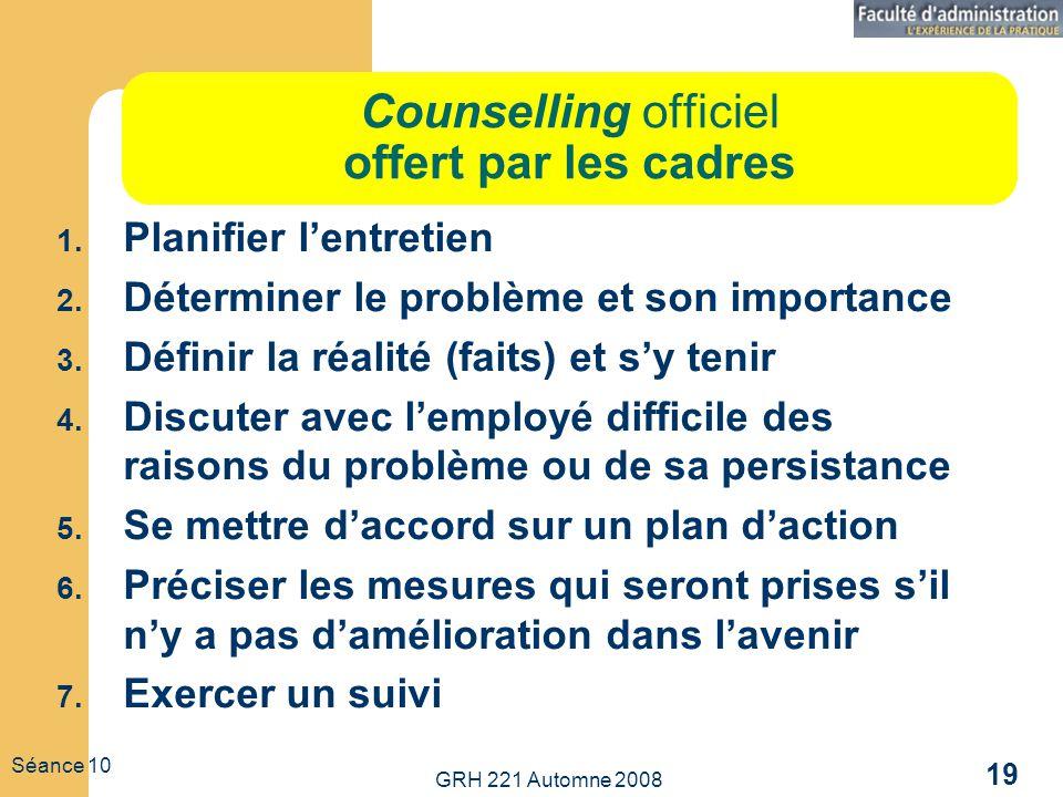 GRH 221 Automne 2008 19 Séance 10 Counselling officiel offert par les cadres 1. Planifier lentretien 2. Déterminer le problème et son importance 3. Dé
