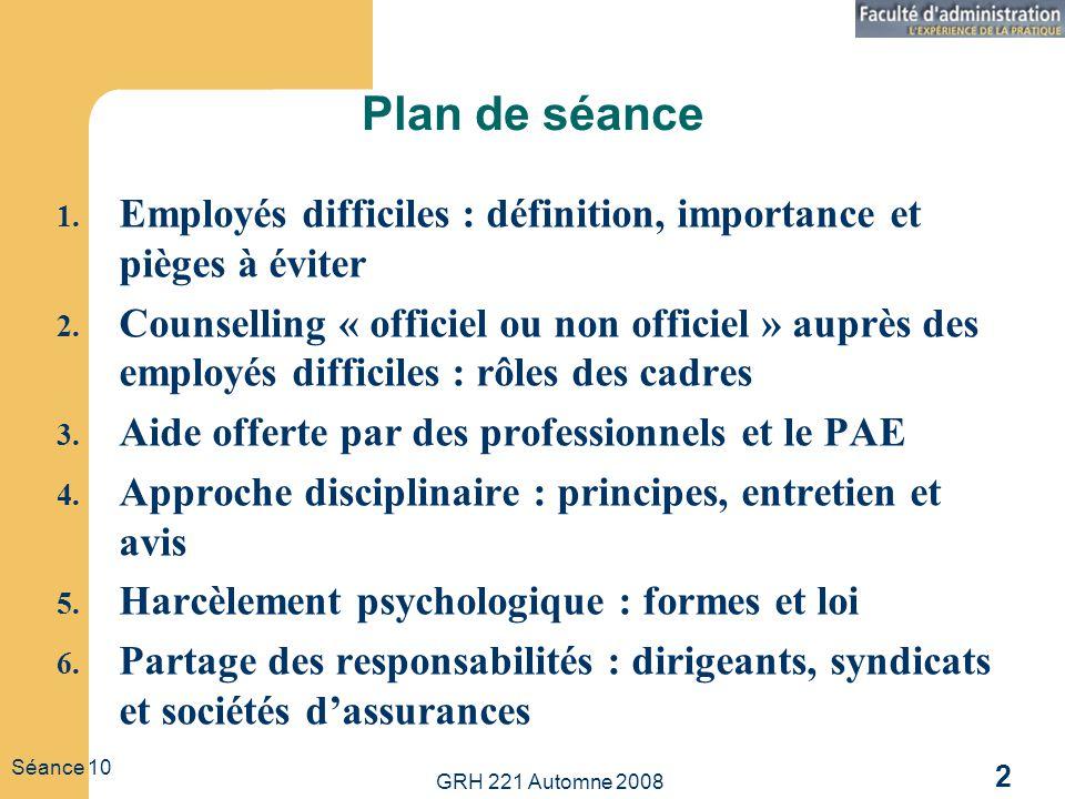 GRH 221 Automne 2008 2 Séance 10 Plan de séance 1. Employés difficiles : définition, importance et pièges à éviter 2. Counselling « officiel ou non of