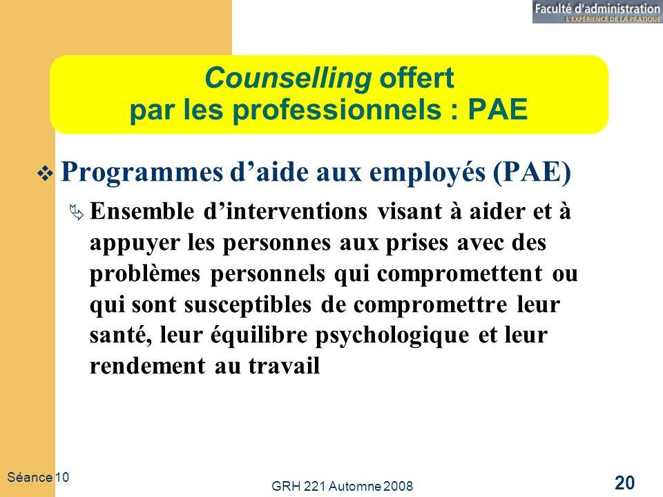 GRH 221 Automne 2008 20 Séance 10 Counselling offert par les professionnels : PAE Programmes daide aux employés (PAE) Ensemble dinterventions visant à