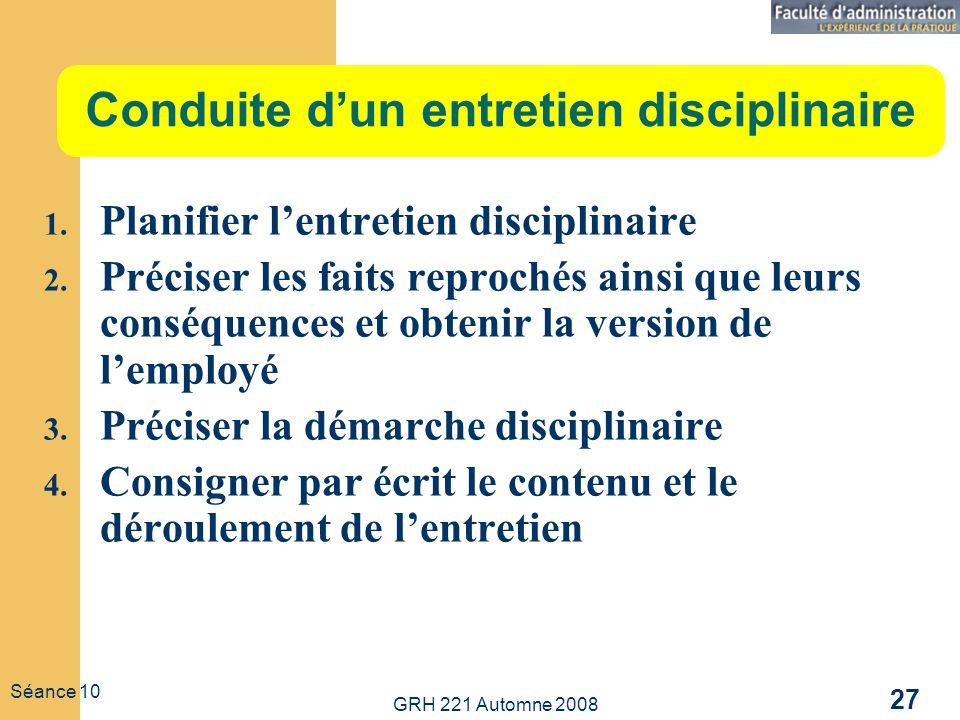 GRH 221 Automne 2008 27 Séance 10 Conduite dun entretien disciplinaire 1. Planifier lentretien disciplinaire 2. Préciser les faits reprochés ainsi que