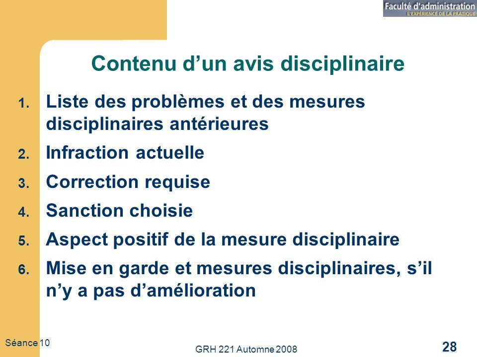 GRH 221 Automne 2008 28 Séance 10 Contenu dun avis disciplinaire 1. Liste des problèmes et des mesures disciplinaires antérieures 2. Infraction actuel