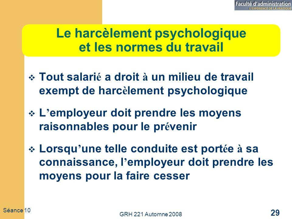 GRH 221 Automne 2008 29 Séance 10 Le harcèlement psychologique et les normes du travail Tout salari é a droit à un milieu de travail exempt de harc è