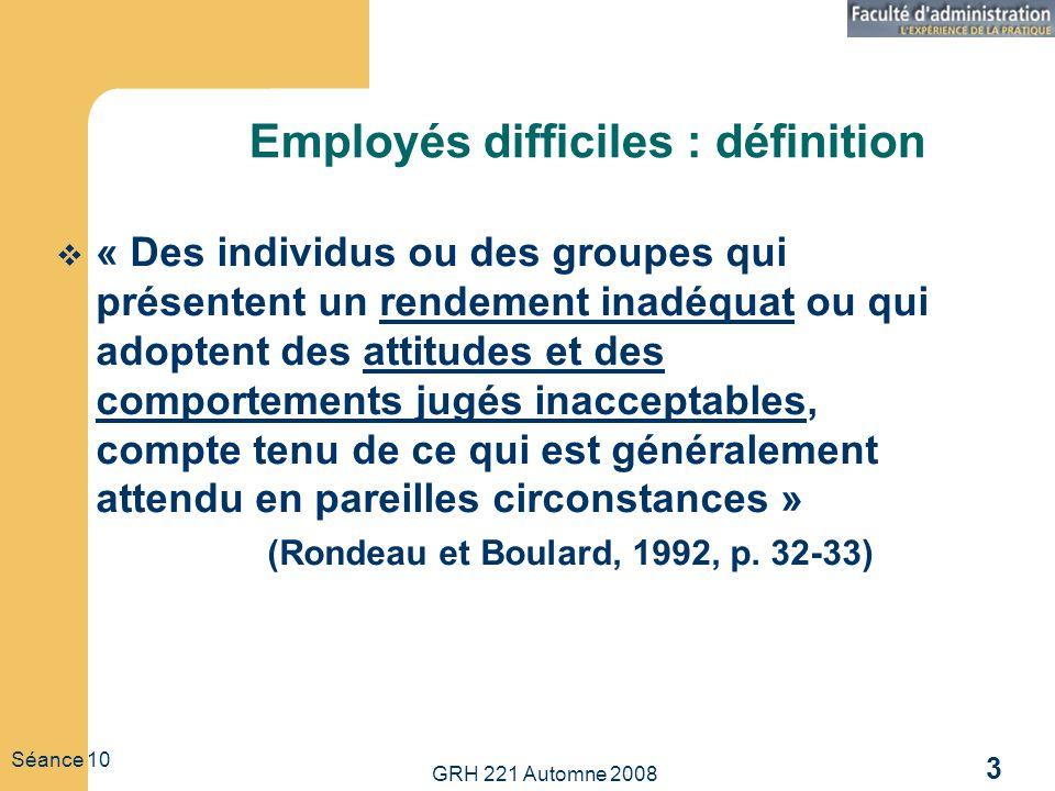 GRH 221 Automne 2008 3 Séance 10 Employés difficiles : définition « Des individus ou des groupes qui présentent un rendement inadéquat ou qui adoptent