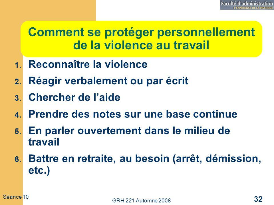 GRH 221 Automne 2008 32 Séance 10 Comment se protéger personnellement de la violence au travail 1. Reconnaître la violence 2. Réagir verbalement ou pa