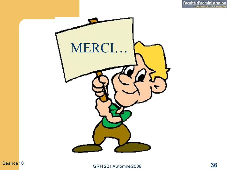 GRH 221 Automne 2008 36 Séance 10 MERCI…