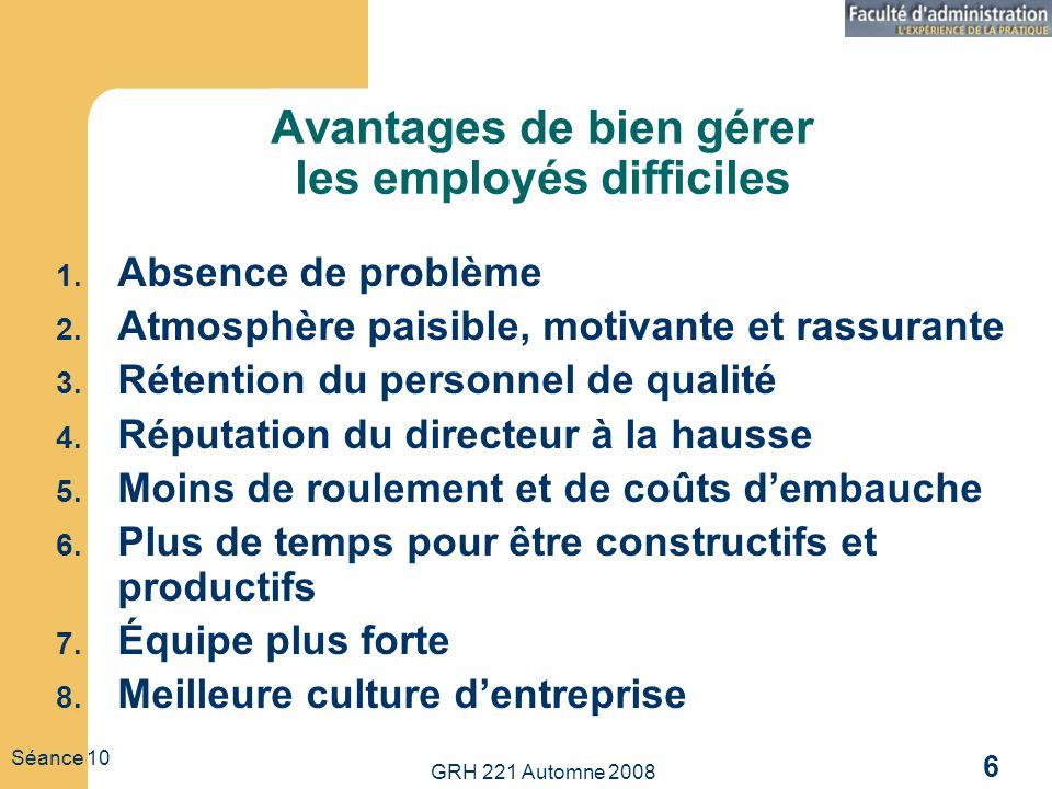 GRH 221 Automne 2008 6 Séance 10 Avantages de bien gérer les employés difficiles 1. Absence de problème 2. Atmosphère paisible, motivante et rassurant