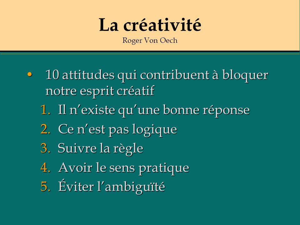 La créativité Roger Von Oech 10 attitudes qui contribuent à bloquer notre esprit créatif10 attitudes qui contribuent à bloquer notre esprit créatif 1.Il nexiste quune bonne réponse 2.Ce nest pas logique 3.Suivre la règle 4.Avoir le sens pratique 5.Éviter lambiguïté