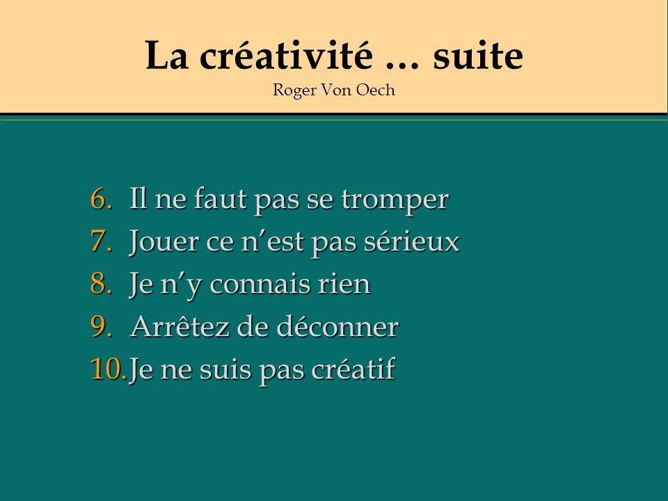 La créativité … suite Roger Von Oech 6.Il ne faut pas se tromper 7.Jouer ce nest pas sérieux 8.Je ny connais rien 9.Arrêtez de déconner 10.Je ne suis pas créatif