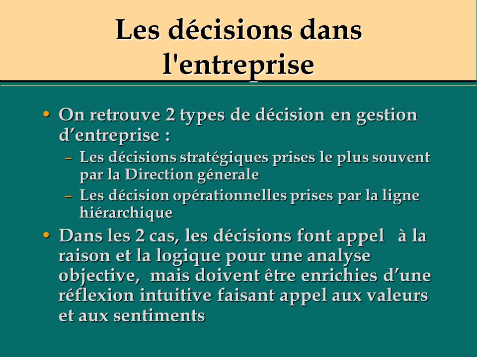 Les décisions dans l'entreprise On retrouve 2 types de décision en gestion dentreprise : On retrouve 2 types de décision en gestion dentreprise : – Le