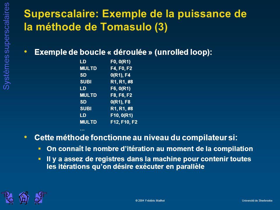 Systèmes superscalaires © 2004 Frédéric Mailhot Université de Sherbrooke Superscalaire: Exemple de la puissance de la méthode de Tomasulo (3) Exemple de boucle « déroulée » (unrolled loop): LD F0, 0(R1) MULTD F4, F0, F2 SD 0(R1), F4 SUBI R1, R1, #8 LD F6, 0(R1) MULTD F8, F6, F2 SD 0(R1), F8 SUBI R1, R1, #8 LD F10, 0(R1) MULTD F12, F10, F2 … Cette méthode fonctionne au niveau du compilateur si: On connaît le nombre ditération au moment de la compilation Il y a assez de registres dans la machine pour contenir toutes les itérations quon désire exécuter en parallèle