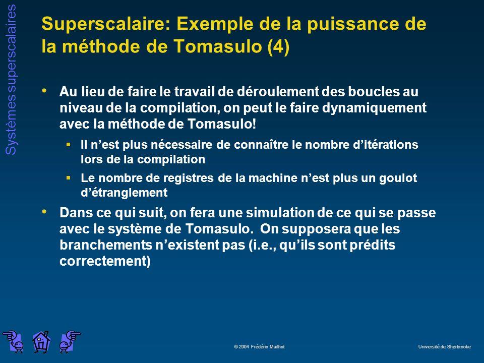 Systèmes superscalaires © 2004 Frédéric Mailhot Université de Sherbrooke Superscalaire: Exemple de la puissance de la méthode de Tomasulo (4) Au lieu de faire le travail de déroulement des boucles au niveau de la compilation, on peut le faire dynamiquement avec la méthode de Tomasulo.