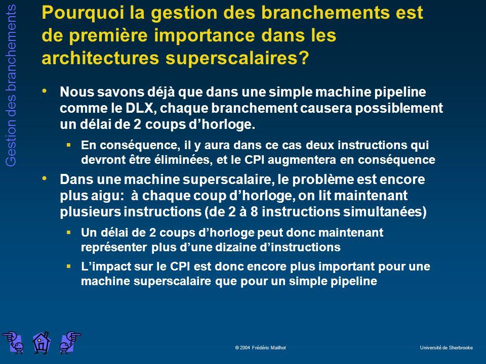 Gestion des branchements © 2004 Frédéric Mailhot Université de Sherbrooke Pourquoi la gestion des branchements est de première importance dans les architectures superscalaires.