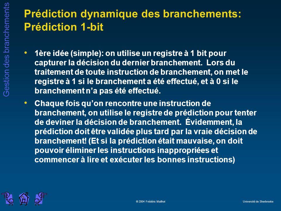 Gestion des branchements © 2004 Frédéric Mailhot Université de Sherbrooke Prédiction dynamique des branchements: Prédiction 1-bit 1ère idée (simple): on utilise un registre à 1 bit pour capturer la décision du dernier branchement.
