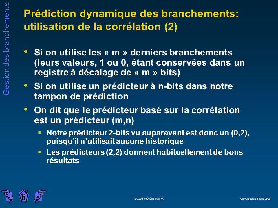 Gestion des branchements © 2004 Frédéric Mailhot Université de Sherbrooke Prédiction dynamique des branchements: utilisation de la corrélation (2) Si on utilise les « m » derniers branchements (leurs valeurs, 1 ou 0, étant conservées dans un registre à décalage de « m » bits) Si on utilise un prédicteur à n-bits dans notre tampon de prédiction On dit que le prédicteur basé sur la corrélation est un prédicteur (m,n) Notre prédicteur 2-bits vu auparavant est donc un (0,2), puisquil nutilisait aucune historique Les prédicteurs (2,2) donnent habituellement de bons résultats