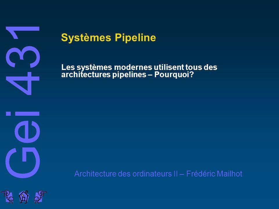 Gei 431 Architecture des ordinateurs II – Frédéric Mailhot Systèmes Pipeline Les systèmes modernes utilisent tous des architectures pipelines – Pourquoi?