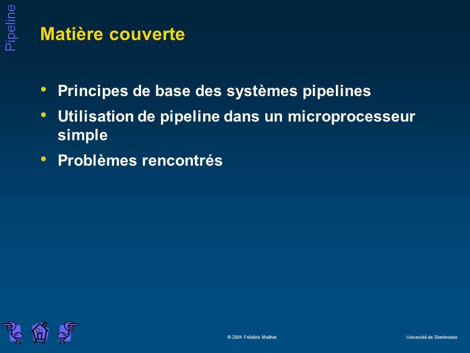 Pipeline © 2004 Frédéric Mailhot Université de Sherbrooke Matière couverte Principes de base des systèmes pipelines Utilisation de pipeline dans un microprocesseur simple Problèmes rencontrés