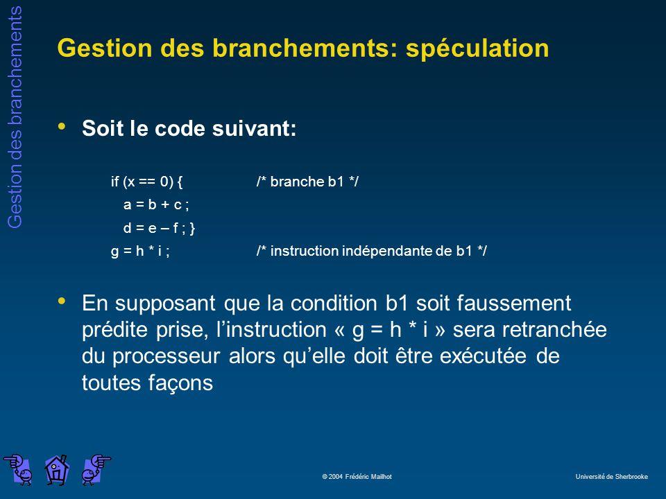 Gestion des branchements © 2004 Frédéric Mailhot Université de Sherbrooke Gestion des branchements: spéculation Soit le code suivant: if (x == 0) { /* branche b1 */ a = b + c ; d = e – f ; } g = h * i ;/* instruction indépendante de b1 */ En supposant que la condition b1 soit faussement prédite prise, linstruction « g = h * i » sera retranchée du processeur alors quelle doit être exécutée de toutes façons
