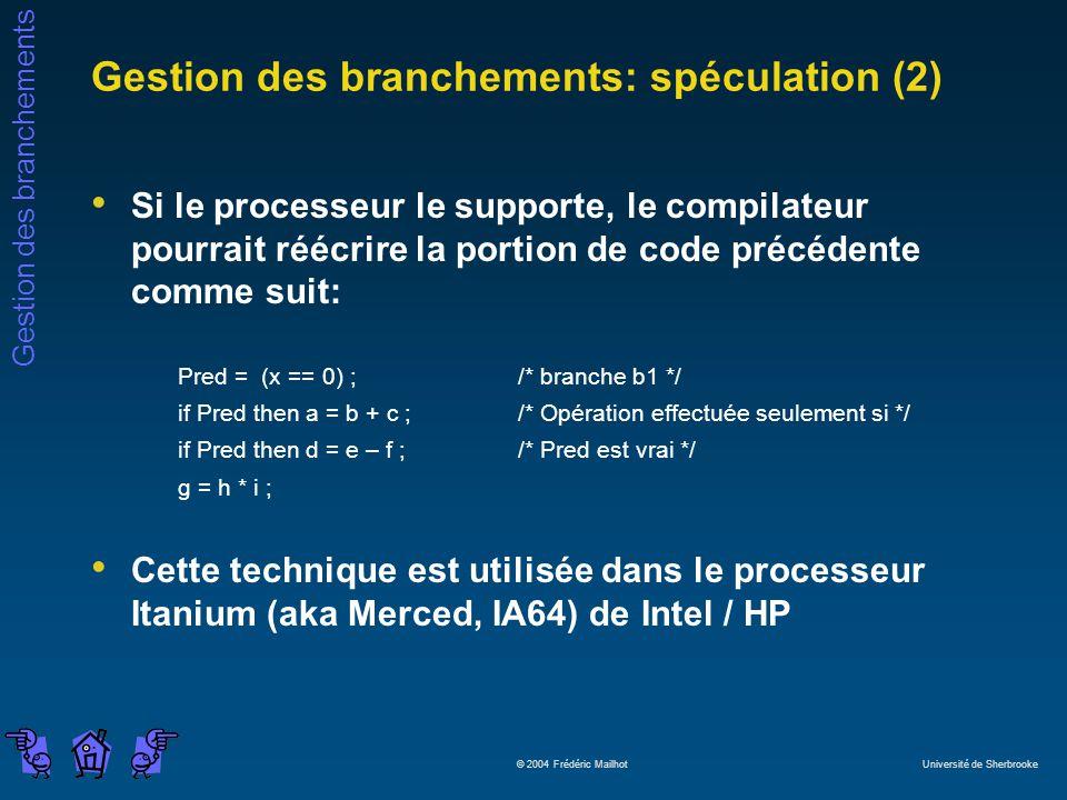 Gestion des branchements © 2004 Frédéric Mailhot Université de Sherbrooke Gestion des branchements: spéculation (2) Si le processeur le supporte, le compilateur pourrait réécrire la portion de code précédente comme suit: Pred = (x == 0) ;/* branche b1 */ if Pred then a = b + c ;/* Opération effectuée seulement si */ if Pred then d = e – f ;/* Pred est vrai */ g = h * i ; Cette technique est utilisée dans le processeur Itanium (aka Merced, IA64) de Intel / HP