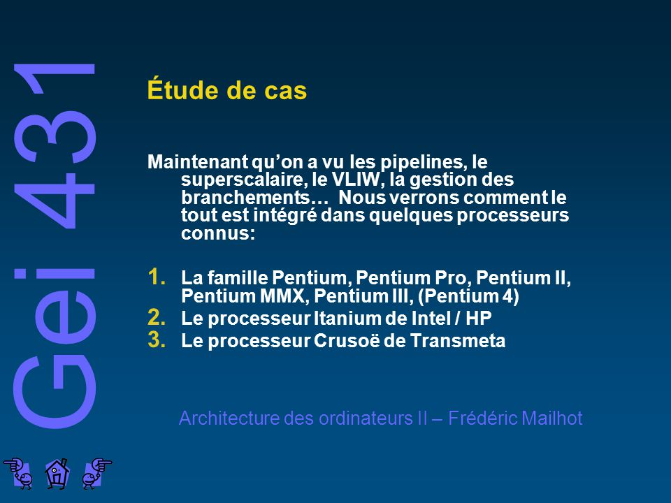 Gei 431 Architecture des ordinateurs II – Frédéric Mailhot Étude de cas Maintenant quon a vu les pipelines, le superscalaire, le VLIW, la gestion des branchements… Nous verrons comment le tout est intégré dans quelques processeurs connus: 1.