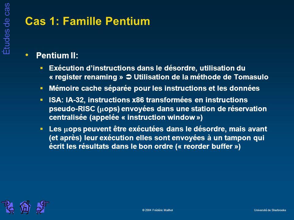 Études de cas © 2004 Frédéric Mailhot Université de Sherbrooke Cas 1: Famille Pentium Pentium II: Exécution dinstructions dans le désordre, utilisation du « register renaming » Utilisation de la méthode de Tomasulo Mémoire cache séparée pour les instructions et les données ISA: IA-32, instructions x86 transformées en instructions pseudo-RISC ( ops) envoyées dans une station de réservation centralisée (appelée « instruction window ») Les ops peuvent être exécutées dans le désordre, mais avant (et après) leur exécution elles sont envoyées à un tampon qui écrit les résultats dans le bon ordre (« reorder buffer »)
