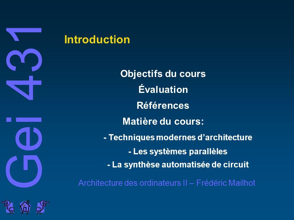Gei 431 Architecture des ordinateurs II – Frédéric Mailhot Introduction Objectifs du cours Évaluation Références Matière du cours: - Techniques modernes darchitecture - Les systèmes parallèles - La synthèse automatisée de circuit
