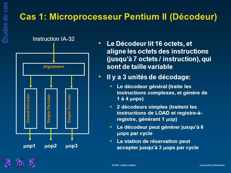 Études de cas © 2004 Frédéric Mailhot Université de Sherbrooke Cas 1: Microprocesseur Pentium II (Décodeur) Le Décodeur lit 16 octets, et aligne les octets des instructions (jusquà 7 octets / instruction), qui sont de taille variable Il y a 3 unités de décodage: Le décodeur général (traite les instructions complexes, et génère de 1 à 4 ops) 2 décodeurs simples (traitent les instructions de LOAD et registre-à- registre, générant 1 op) Le décodeur peut générer jusquà 6 ops par cycle La station de réservation peut accepter jusquà 3 ops par cycle Alignement Instruction IA-32 Geneal DecoderSimple Decoder op1 op2 op3